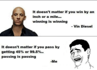 winning: It doesn't matter if you win by an  inch or a mile...  winning is winning  Vin Diesel  It doesn't matter if you pass by  getting 45% or 99.5%.  passing is passing  Me