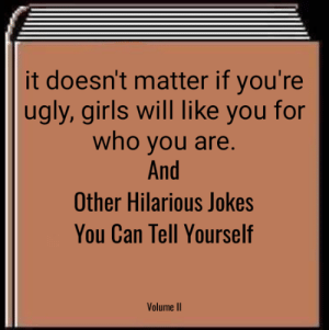 Sad truth.: it doesn't matter if you're  ugly, girls will like you for  who you are  And  Other Hilarious Jokes  You Can Tell Yourself  Volume II Sad truth.