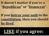 """Memes, Constitution, and 🤖: It doesn't matter if you'rea  """"Republican"""" or """"Democrat""""  If you betray your oath to the  constitution, then you should  be fired.  LIKE if you agree:"""