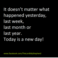 34c83bc644b8d It Doesn t Matter What Happened Yesterday Last Week Last Month or Last Year  Today Is a New Day! Ch wwwfacebookcomTheLordMyShepherd