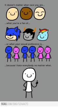 9gag, Dank, and Http: It doesn't matter what race you are...  what you're a fan of...  or what your sexual preference is...  ...because I hate everybody no matter what.  9GAG COM/GAG/ 5244475 It's ok I hate you,too. http://9gag.com/gag/5244475