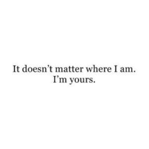 It Doesnt Matter: It doesn't matter where I am  I'm yours.