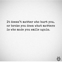 Smile, Who, and Down: It doesn't matter who hurt you,  or broke you down what matters  is who made you smile again. ❤️