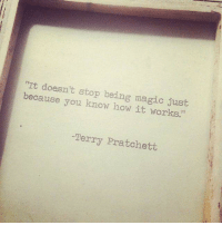 """terry pratchett: It doesn't stop being magic just  because you know how it works.""""  -Terry Pratchett"""