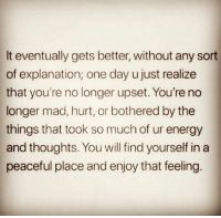 Energy, Funny, and Mad: It eventually gets better, without any sort  of explanation; one day u just realize  that you're no longer upset. You're no  longer mad, hurt, or bothered by the  things that took so much of ur energy  and thoughts. You will find yourself in a  peaceful place and enjoy that feeling. Goodnight 💋