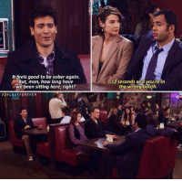 Memes, Good, and Sober: It feels good to be sober again.  But, man, how long have  we been sitting here, right?  12 seconds and youfre in  the wrong booth.  OURLASTFOREVER Who remembers? 😂 #HIMYM https://t.co/lmggR9GHty
