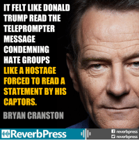 Bryan Cranston, Donald Trump, and Trump: IT FELT LIKE DONALD  TRUMP READ THE  TELEPROMPTER  MESSAGE  CONDEMNING  HATE GROUPS  LIKE A HOSTAGE  FORCED TO READ A  STATEMENT BY HIS  CAPTORS.  BRYAN CRANSTON  ReverbPress  f reverbpress  reverbpresS SHARE THIS and JOIN THE RESISTANCE at Reverb Press <<<