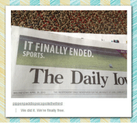 "Community, Sports, and Tumblr: IT FINALLY ENDED  SPORTS.  Earn Y  The Daily lo  THE INDEPENDENT DAILY NEWSPAPER FOR THE UNIVERSITY OF IOWA COMMUNITY  WEDNESDAY, APRIL 29, 2015  pippenpaddlopsicopolisthethird  We did it. We're finally free. <p><a href=""https://epicjohndoe.tumblr.com/post/172355414792/well-thats-it-then"" class=""tumblr_blog"">epicjohndoe</a>:</p>  <blockquote><p>Well, That's It Then</p></blockquote>"