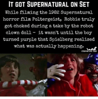 Sorry for the lack of posting. Have been away. Thanks for staying active goodnight 💕: IT GOT SUPERNATURAL ON SET  While filming the 1982 Supernatural  horror film Poltergeist, Robbie truly  got choked during a take by the robot  clown doll - it wasn't until the boy  turned purple that Spielberg realised  what was actually happening. >  STRANGE BUT TRUE Sorry for the lack of posting. Have been away. Thanks for staying active goodnight 💕