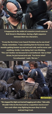 "<p>Hug is all you need</p>: It happened in the midst of a massive crowd scene on  Wall Street in Manhattan, during a fight sequence  between their two characters.  ""It was the first time I ever heard Christian say he was tired,""  Hardy remembers. ""I was watching him for however many  months getting beaten up and wet and cold, and he never said  anything. Inside, I was dying, but I was thinking,  This can't bother me because he's not bothered. But on Wall  Street, he just turned and said, 'You know what?  I'm exhausted.' I said, 'Me too.""  2  ATHEMETAPICTURE COM  ""We stopped the fight and started hugging each other,"" Bale adds.  Wouldn't this be the best end to a superhero movie ever?  Hero and villain stop fighting because they're tired,  and just hug it out. <p>Hug is all you need</p>"