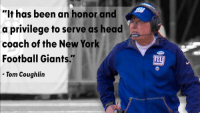 """Head, New York, and Giant: """"It has been an honor and  a privilege to serve as head  coach of the New York  Football Giants.  Tom Coughlin  nu Tom Coughlin steps down as head coach of Giants."""