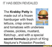 Krabby Patty Formula: IT HAS BEEN REVEALED  The Krabby Patty is  made out of a frozen  hamburger with fresh  lettuce, crisp onions  and tomatoes with undersea  cheese, pickles, mustard  Ketchup, and with a special  secret formula (a pinch of King  Neptune's Poisedon Powder)  funny.