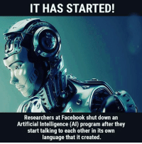 Scientists from Facebook's artificial intelligence research lab (called FAIR) recently turned off their chat-bot AI creation because it began to speak in a language of its own invention, coded and not understandable by human beings.: IT HAS STARTED!  Researchers at Facebook shut down an  Artificial Intelligence (AI) program after they  start talking to each other in its own  language that it created. Scientists from Facebook's artificial intelligence research lab (called FAIR) recently turned off their chat-bot AI creation because it began to speak in a language of its own invention, coded and not understandable by human beings.