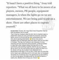 "Indianapolis Colts, Community, and Funny: ""It hasn't been a positive thing,"" Irsay told  reporters. ""What we all have to be aware of as  players, owners, PR people, equipment  managers, is when the lights go on we are  entertainment. We are being paid to put on a  show. There are other places to express  yourself,""  LER  ALERT  BALLE RALERTCOM  iluvterricka I Guess Jim Irsay Must have Forgotten that he  told his players not to kneel  Then fired my husband after he did. Not to mention gave a  statement saying he was just there to entertain when the  lights came on and should do that somewhere else. But  now you're giving statements funny how you're  troubled now but basically have the same views as the ldiot  in Orange. The day my husband was released, he was  meeting with the head law enforcements, political leaders  in Indy with other players about brining unity to the  community and working together. But to say your players  do so much for the community and you stand by them is a  lie. Some will say my husband was released do to  performance but that's a lie as well, if that was the case the  entire team was suffering and I'm not sure why my husband  received any incentives pay if his performance was lacking  or why he was given the game ball for his performance a  week prior, Bottom line is Irsay you Tried t TerrickaCromartie calls out Colts owner JimIrsay for releasing AntonioCromartie for taking a knee after Irsay released a statement in response to Trump"