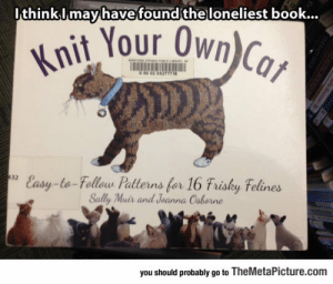 Tumblr, Blog, and Book: It  hinkI may have  found theloneliest book..  nit Your Own)  0 00 02 0527778  Easy-to-Fodleu Patterns fer 16 Fuáhy Felines  Sally Muir and Jeanna Csborne  32  trisky telines  you should probably go to TheMetaPicture.com srsfunny:The Loneliest Book
