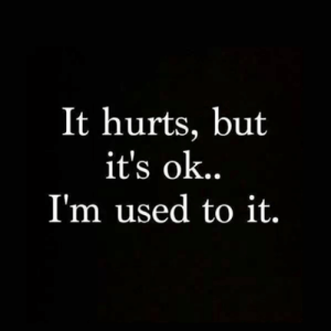 Hurts, Used, and  Im Used to It: It hurts, but  it's ok..  I'm used to it.