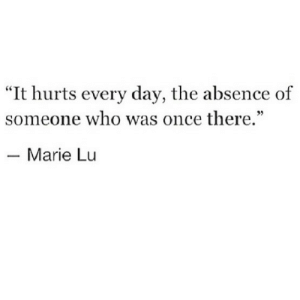 "marie: ""It hurts every day, the absence of  someone who was once there.""  35  Marie Lu"