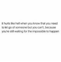 the impossible: it hurts like hell when you know that you need  to let go of someone but you can't, because  you're still waiting for the impossible to happen