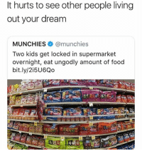 😂😂😂😂😂: It hurts to see other people living  out your dream  MUNCHIES @munchies  Two kids get locked in supermarket  overnight, eat ungodly amount of food  bit.ly/2i5U6Qo 😂😂😂😂😂