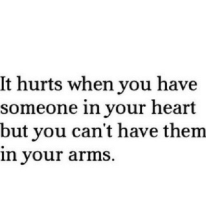 Heart, Http, and Arms: It hurts when you have  someone in your heart  but you can't have them  in your arms http://iglovequotes.net/