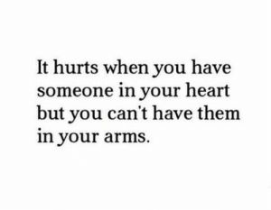 Cant Have: It hurts when you have  someone in your heart  but you can't have them  in your arms.