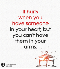 relationship quotes: It hurts  when you  have someone  n your heart, bu  you can t have  them in your  arms.  Relationship  Quotes