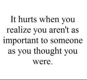 Thought, You, and Hurts: It hurts when you  realize you aren't as  important to someone  as you thought you  were.