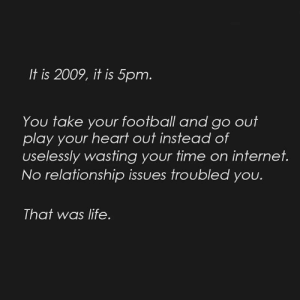 Football, Internet, and Life: It is 2009, it is 5pm  You take your football and go out  play your heart out instead of  uselessly wasting your time on internet.  No relationship issues troubled you.  That was life Good old days ❤️