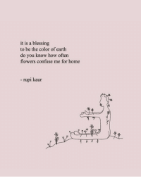 Earth, Flowers, and Home: it is a blessing  to be the color of earth  do you know how often  flowers confuse me for home  rupi kaur  -ㄒㄒㄒㄒ