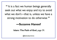 """God, Islam, and Strong: """" It is a fact we human beings generally  seek out what we enjoy and try to avoid  what we don't-that is, unless we have a  strong motivation to do otherwise""""  -Suzanne Haneef  Islam: The Path of God, page 59  @fatimakarimms something to think about!"""