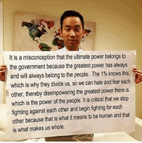Memes, Power, and Fear: It is a misconception that the ultimate power belongs to  the government because the greatest power has always  and will always belong to the people. The 1% knows this,  which is why they divide us, so we can hate and fear eadh  other, thereby disempowering the greatest power there is  which is the power of the people. It is critical that we stop  fighting against each other and begin fighting for each  other because that is what it means to be human and that  is what makes us whole.  which is the powefh The realest 💯💯💯