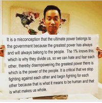 Memes, Power, and Fear: It is a misconception that the ultimate power belongs to  the government because the greatest power has always  and will always belong to the people. The 1% knows this.  which is why they divide us, so we can hate and fear each  other, thereby disempowering the greatest power there is  which is the power of the people. It is critical that we stop  fighting against each other and begin fighting for each  other because that is what it means to be human and that  is what makes us whole.  which is why theydivide us, so we can hate and fear each What separates us... our imagination... that and massive systems that have been designed to separate us, people don't complain about the systems, instead let's dismantle these same systems... and create our own...