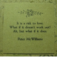 It Doesnt Work: It is a risk to love.  Ah, but what if it does  Peter McWilliams  What if it doesn't work out? N
