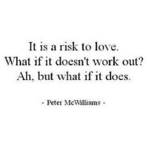 https://iglovequotes.net/: It is a risk to love  What if it doesn't work out?  Ah, but what if it does.  Peter McWilliams https://iglovequotes.net/