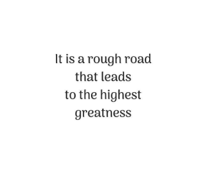 Rough, Road, and Greatness: It is a rough road  that leads  to the highest  greatness