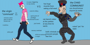 """the virgin """"communist"""" VS the CHAD COMMUNIST: it is also triggering  to my enxiety  the CHAD  has huge  OUCK  COMMUNIST  muscles from  V S  can shoot/torture  eating a full meal  the virgin  anyone he wants  voted for hillary  soy  face  """"commuist""""  THI  quick point of  privilege  """"mah universal income""""  WHAT  nintendo switch  FEMIST  LOO KS  LIKE  can launch nukes  given to him by  beckies bull  at the yankies  jazz hands  at any time he  is ball less  wants  voted """"yes"""" for  stalin  sensory overload  both criminals and  white guilt  AITA fornot beingInnocent people  fear him  a vegan the virgin """"communist"""" VS the CHAD COMMUNIST"""