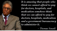 """<p><a href=""""http://republicansvsdemocrats2012.tumblr.com/post/33839513943/thomas-sowell"""" class=""""tumblr_blog"""">republicansvsdemocrats2012</a>:</p>  <blockquote><p>Thomas Sowell</p></blockquote>: It is amazing that people who  think we cannot afford to pay  for doctors, hospitals, and  medication somehow think  that we can afford to pay for  doctors, hospitals, medication  and a government bureaucracy  to administer it.  Thomas Sowell <p><a href=""""http://republicansvsdemocrats2012.tumblr.com/post/33839513943/thomas-sowell"""" class=""""tumblr_blog"""">republicansvsdemocrats2012</a>:</p>  <blockquote><p>Thomas Sowell</p></blockquote>"""