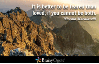 Memes, Niccolo Machiavelli, and 🤖: It is better to be fea  nan  loved, if you cannot be bot  Niccolo Machiavelli  Brainy  Quote It is better to be feared than loved, if you cannot be both. - Niccolo Machiavelli https://www.brainyquote.com/quotes/quotes/n/niccolomac103757.html #brainyquote #QOTD #feared #loved #mountains