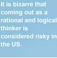 Ah, for shame. Truly, an unfortunate truth indeed.: It is bizarre that  coming out as a  rational and logical  thinker is  considered risky in  the US Ah, for shame. Truly, an unfortunate truth indeed.