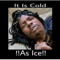 cold as ice: It Is Cold  !!As Ice!!
