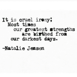 natalie: It is cruel ireny;  Most times  our greatest strengths  are birthed from  our darkest days  -Natalie Jensen