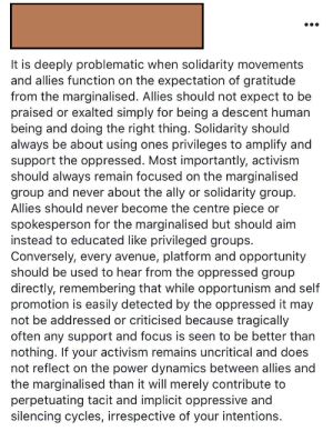 Tumblr, Ally, and Avenue: It is deeply problematic when solidarity movements  and allies function on the expectation of gratitude  from the marginalised. Allies should not expect to be  praised or exalted simply for being a descent human  being and doing the right thing. Solidarity should  always be about using ones privileges to amplify and  support the oppressed. Most importantly, activism  should always remain focused on the marginalised  group and never about the ally or solidarity group  Allies should never become the centre piece or  spokesperson for the marginalised but should aim  instead to educated like privileged groups.  Conversely, every avenue, platform and opportunity  should be used to hear from the oppressed group  directly, remembering that while opportunism and self  promotion is easily detected by the oppressed it may  not be addressed or criticised because tragically  often any support and focus is seen to be better than  nothing. If your activism remains uncritical and does  not reflect on the power dynamics between allies and  the marginalised than it will merely contribute to  perpetuating tacit and implicit oppressive and  silencing cycles, irrespective of your intentions. Allies shouldn't expect gratitude from the marginalized