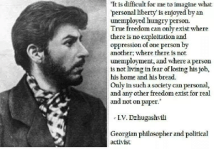 "Hungry, True, and Home: ""It is difficult for me to imagine what  personal liberty' is enjoyed by an  unemployed hungry person.  True freedom can only exist where  there is no exploitation and  oppression of one person by  another; where there is not  unemployment, and where a person  is not living in fear of losing his job,  home and his bread  Only in such a society can personal,  and any other freedom exist for real  and not on paper.  LV. Dzhugashvili  Georgian philosopher and political  activist"