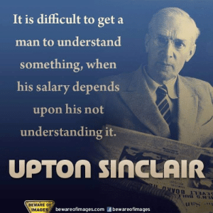 Memes, Images, and Understanding: It is difficult to get a  man to understand  something, when  his salary depends  upon his not  understanding it.  UPTOn SIACLAIR  130 1 T  BEWARE OF  IMAGES  bewareofimages.com & bewareofimages