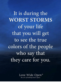 Life, Love, and Memes: It is during the  WORST STORMS  of your life  that you will get  to see the true  colors of the people  who say that  they care for you  Love Wide Open  the art of holding heart space