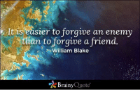 Memes, Ocean, and Quotes: It is easier to forgive an enemy  than to forgive a friend.  William Blake  Brainy  Quote It is easier to forgive an enemy than to forgive a friend. - William Blake https://www.brainyquote.com/quotes/quotes/w/williambla101447.html #brainyquote #QOTD #ocean #forgive