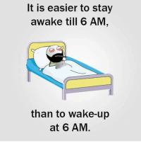 True Story, Dekh Bhai, and International: It is easier to stay  awake till 6 AM  than to wake up  at 6 AM True story 😂😝