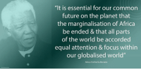 """""""It is essential for our common future on the planet that the marginalisation of Africa be ended and that all parts of the world be accorded equal attention and focus within our globalised world."""" ~ Nelson Mandela in a message to the Rome Conference on Africa, Italy, April 2004 #LivingTheLegacy #MadibaRemembered   www.nelsonmandela.org www.mandeladay.com archive.nelsonmandela.org: """"It is essential for our common  future on the planet that  the marginalisation of Africa  be ended &that all parts  of the world be accorded  equal attention & focus within  our globalised world""""  Nelson Rolihlahla Mandela """"It is essential for our common future on the planet that the marginalisation of Africa be ended and that all parts of the world be accorded equal attention and focus within our globalised world."""" ~ Nelson Mandela in a message to the Rome Conference on Africa, Italy, April 2004 #LivingTheLegacy #MadibaRemembered   www.nelsonmandela.org www.mandeladay.com archive.nelsonmandela.org"""