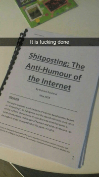 "Being Alone, Fucking, and Internet: It is fucking done  Shitposting; The  Anti-Humour of  the Internet  By Richard Rowland  May 2018  Abstract  on the swsting sub  on the surface. The aim is to try and dive into what that sense is  what drives people  This paper explores a sub-category of internet-based content known  as ""shitposting', an indulgence into the absurd with little to no sense  to this type of humour and what correlations can  be made in order to suspect what the point of it all is.  nk you to the En  ds alike for sticking by and giving me the motivation  glish department of The University of Wolverhampton and  both classmates and  to keep at university in general, let alone this <p>It's over… via /r/MemeEconomy <a href=""https://ift.tt/2rKRpWS"">https://ift.tt/2rKRpWS</a></p>"