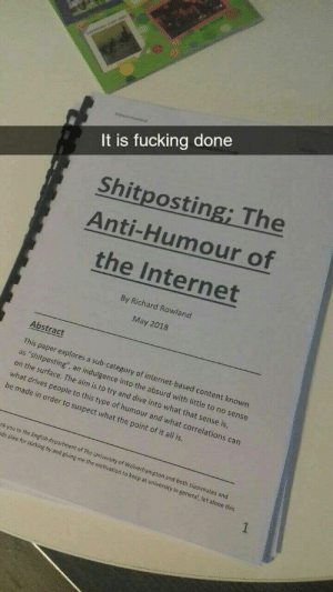 "Being Alone, Fucking, and Internet: It is fucking done  Shitposting; The  Anti-Humour of  the Internet  By Richard Rowland  May 2018  Abstract  on the swsting sub  on the surface. The aim is to try and dive into what that sense is  what drives people  This paper explores a sub-category of internet-based content known  as ""shitposting', an indulgence into the absurd with little to no sense  to this type of humour and what correlations can  be made in order to suspect what the point of it all is.  nk you to the En  ds alike for sticking by and giving me the motivation  glish department of The University of Wolverhampton and  both classmates and  to keep at university in general, let alone this More of the best memes at http://mountainmemes.tumblr.com"